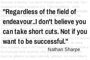 Regardless of your field of endeavour...I don't believe you can take short cuts. Not if you want to be successful. Nathan Sharpe.
